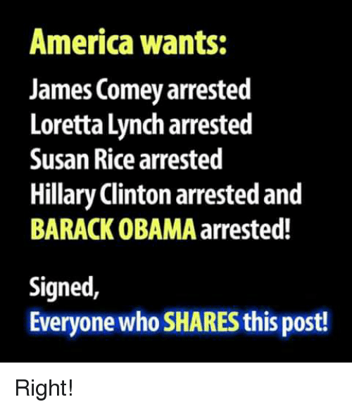 America, Hillary Clinton, and Memes: America wants:  James Comey arrested  Loretta Lynch arrested  Susan Rice arrested  Hillary Clinton arrested and  BARACK OBAMA arrested!  Signed,  Everyone who SHARES this post! Right!