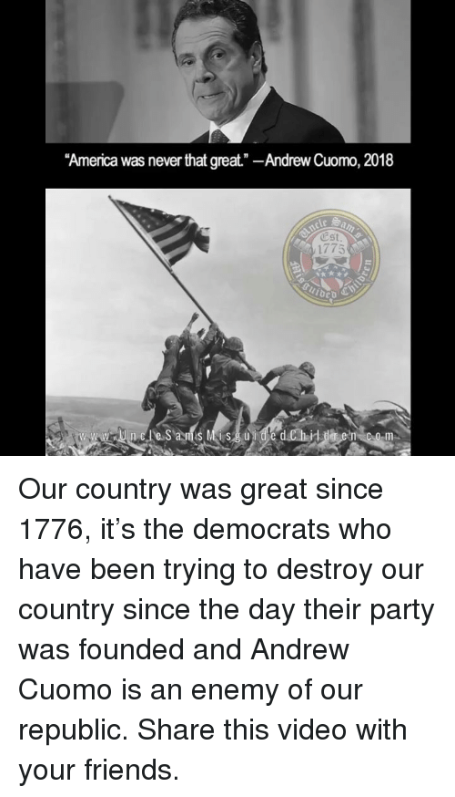 """America, Friends, and Memes: """"America was never that great""""-Andrew Cuomo, 2018  Cst  1775  www.uncSas Me d.Ch-iddlt en com Our country was great since 1776, it's the democrats who have been trying to destroy our country since the day their party was founded and Andrew Cuomo is an enemy of our republic. Share this video with your friends."""