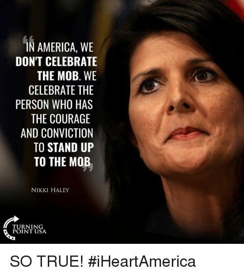 America, Memes, and True: AMERICA, WE  DON'T CELEBRATE  THE MOB. WE  CELEBRATE THE  PERSON WHO HAS  THE COURAGE  AND CONVICTION  TO STAND UP  TO THE MOB  NIKKI HALEY  TURNING  POINT USA SO TRUE! #iHeartAmerica