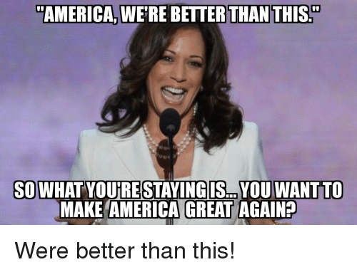 "America Great Again: ""AMERICA, WE'RE BETTER THAN THIS.""  SOWHAT YOUIRE STAYINGIS... YOU WANTTO  MAKE AMERICA GREAT AGAIN? Were better than this!"