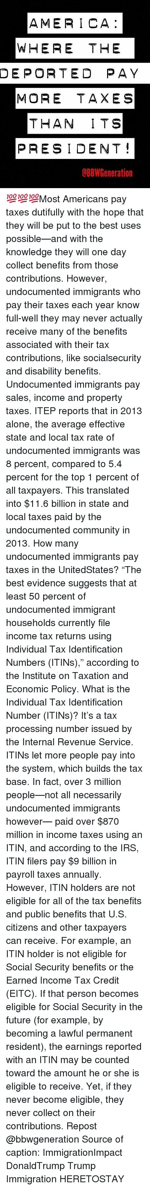 """Averagers: AMERICA  WHERE THE  DEPORTED PAY  MORE TAXES  THAN ITS  PRESIDENT  dBBW Generation 💯💯💯Most Americans pay taxes dutifully with the hope that they will be put to the best uses possible—and with the knowledge they will one day collect benefits from those contributions. However, undocumented immigrants who pay their taxes each year know full-well they may never actually receive many of the benefits associated with their tax contributions, like socialsecurity and disability benefits. Undocumented immigrants pay sales, income and property taxes. ITEP reports that in 2013 alone, the average effective state and local tax rate of undocumented immigrants was 8 percent, compared to 5.4 percent for the top 1 percent of all taxpayers. This translated into $11.6 billion in state and local taxes paid by the undocumented community in 2013. How many undocumented immigrants pay taxes in the UnitedStates? """"The best evidence suggests that at least 50 percent of undocumented immigrant households currently file income tax returns using Individual Tax Identification Numbers (ITINs),"""" according to the Institute on Taxation and Economic Policy. What is the Individual Tax Identification Number (ITINs)? It's a tax processing number issued by the Internal Revenue Service. ITINs let more people pay into the system, which builds the tax base. In fact, over 3 million people—not all necessarily undocumented immigrants however— paid over $870 million in income taxes using an ITIN, and according to the IRS, ITIN filers pay $9 billion in payroll taxes annually. However, ITIN holders are not eligible for all of the tax benefits and public benefits that U.S. citizens and other taxpayers can receive. For example, an ITIN holder is not eligible for Social Security benefits or the Earned Income Tax Credit (EITC). If that person becomes eligible for Social Security in the future (for example, by becoming a lawful permanent resident), the earnings reported with an ITIN may be counted toward the a"""
