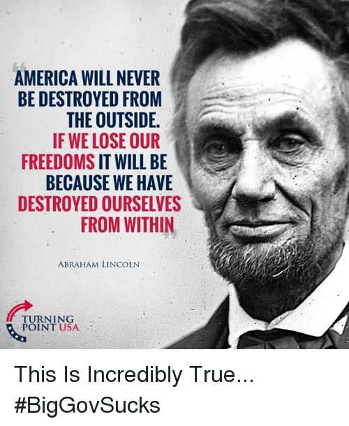 Abraham Lincoln: AMERICA WILL NEVER  BE DESTROYED FROM  THE OUTSIDE  IF WE LOSE OUR  FREEDOMS IT WILL BE  BECAUSE WE HAVE  DESTROYED OURSELVES  FROM WITHIN  ABRAHAM LINCOLN  TURNING  POINT USA This Is Incredibly True... #BigGovSucks