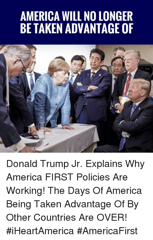 America, Donald Trump, and Memes: AMERICA WILL NO LONGER  BE TAKEN ADVANTAGE OF Donald Trump Jr. Explains Why America FIRST Policies Are Working! The Days Of America Being Taken Advantage Of By Other Countries Are OVER! #iHeartAmerica #AmericaFirst