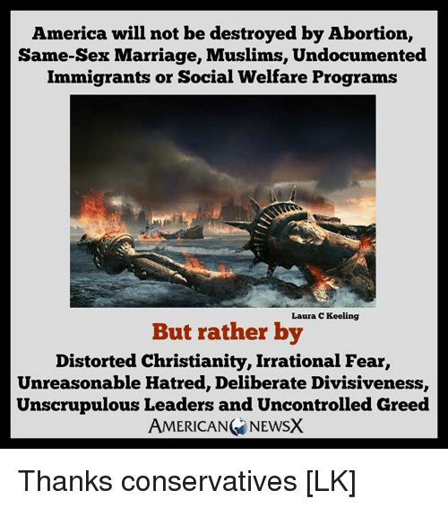 same-sex-marriages: America will not be destroyed by Abortion,  Same-Sex Marriage, Muslims, Undocumented  Immigrants or Social Welfare Programs  Laura C Keeling  But rather by  Distorted Christianity, Irrational Fear,  Unreasonable Hatred, Deliberate Divisiveness,  Unscrupulous Leaders and Uncontrolled Greed  AMERICAN NEWSX Thanks conservatives [LK]
