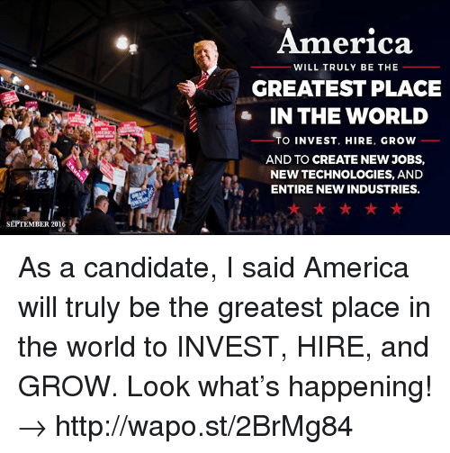 America, Http, and Jobs: America  WILL TRULY BE THE  GREATEST PLACE  IN THE WORLD  O INVEST, HIRE, GROW  AND TO CREATE NEW JOBS,  NEW TECHNOLOGIES, AND  ENTIRE NEW INDUSTRIES.  SEPTEMBER 2016 As a candidate, I said America will truly be the greatest place in the world to INVEST, HIRE, and GROW. Look what's happening! → http://wapo.st/2BrMg84