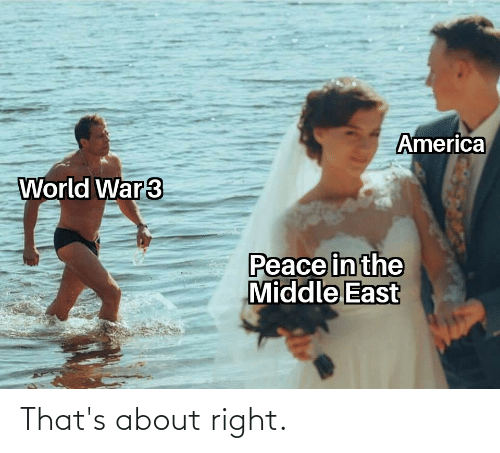 America World: America  World War3  Peace in the  Middle East That's about right.