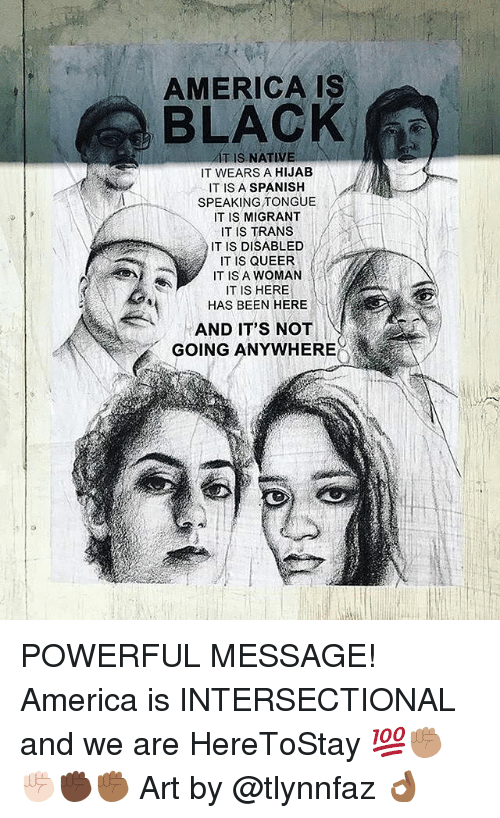 America, Memes, and Spanish: AMERICAIS  BLACK  IT IS NATIVE  IT WEARS A HIJAB  IT IS A SPANISH  SPEAKING TONGUE  IT IS MIGRANT  IT IS TRANS  IT IS DISABLED  IT IS QUEER  IT IS A WOMAN  IT IS HERE  HAS BEEN HERE  AND IT'S NOT  GOING ANYWHERE POWERFUL MESSAGE! America is INTERSECTIONAL and we are HereToStay 💯✊🏽✊🏻✊🏿✊🏾 Art by @tlynnfaz 👌🏾