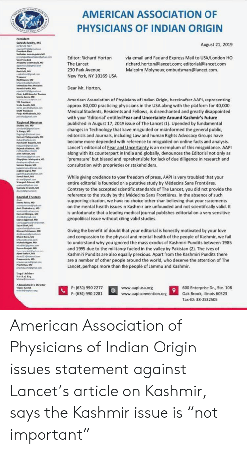 Medical Students: AMERICAN  AAPI  SELATION  AMERICAN ASSOCIATION OF  PHYSICIANS OF INDIAN ORIGIN  oF INDE  President  Suresh Reddy, MD  HR77  19500ma.om  Prsiec  Suduker o M  ke  August 21, 2019  via email and Fax and Express Mail to USA/London HO  richard.horton@lancet.com; editorial@lancet.com  Malcolm Molyneux; ombudsman@lancet.com  Editor: Richard Horton  Viee Peside  Anupama Gotimu, M  a gllcom  Secetary  aKMD  nd@gmatcom  The Lancet  230 Park Avenue  New York, NY 10169 USA  Treaue  jBayan, MD  ay om  Iee Pst Prsident  Nah Parkh, MD  350allom  Chair, AA Bardof Trustees  Seema Ar Mo  .com  Dear Mr. Horton,  American Association of Physicians of Indian Origin, hereinafter AAPI, representing  approx. 80,000 practicing physicians in the USA along with the platform for 40,000  Medical Students, Residents and Fellows, is disenchanted and greatly disappointed  with your 'Editorial entitled Fear and Uncertainty Around Kashmir's Future  published in August 17, 2019 issue of The Lancet (1). Upended by fundamental  changes in Technology that have misguided or misinformed the general public,  editorials and Journals, including Law and human Rights Advocacy Groups have  become more depended with reference to misguided on online facts and analysis  Lancet's editorial of Fear and Uncertainty is an exemplum of this misguidance. AAPI  along with its counterpart in India and globally, denounces the Editorial not only as  premature' but biased and reprehensible for lack of due diligence in research and  consultation with proprieties or stakeholders  llaGand MD  gndhes  MSRF Pdent  Po nh DO  inkhmacom  Regienal Directers  thuanMO  d0 .aom  W.Rang MD  agightmalcom  mVallapurdy, MD  co  H Bn, MD  e a o  ajendr thorMD  ah on  h MD  a .om  0y Ma M  .com  mapa MD  kpamagcom  ngshGupt MD  RvaMD  While giving credence to your freedom of press, AAPI is very troubled that your  entire editorial is founded on a putative study by Médecins Sans Frontiéres  Contrary to the accepted scientific 
