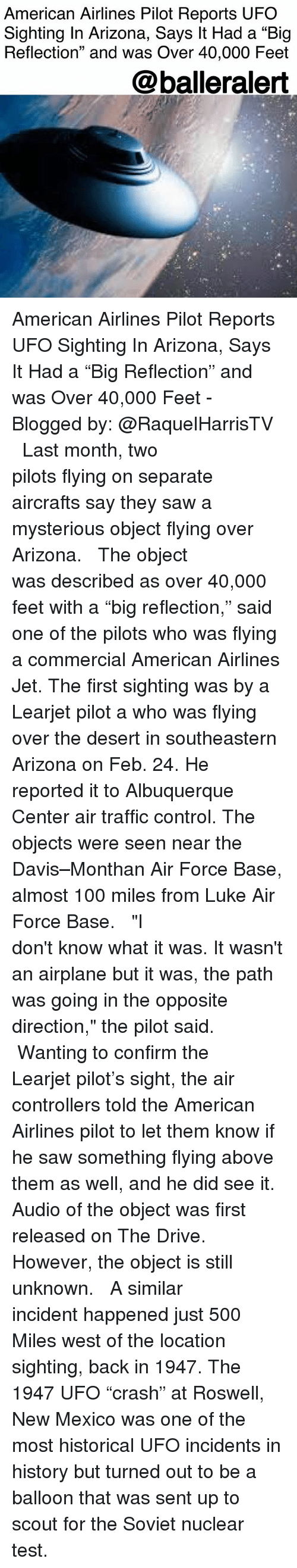 """balleralert: American Airlines Pilot Reports UFO  Sighting In Arizona, Says It Had a """"Big  Reflection"""" and was Over 40,000 Feet  @balleralert American Airlines Pilot Reports UFO Sighting In Arizona, Says It Had a """"Big Reflection"""" and was Over 40,000 Feet - Blogged by: @RaquelHarrisTV ⠀⠀⠀⠀⠀⠀⠀⠀⠀ ⠀⠀⠀⠀⠀⠀⠀⠀⠀ Last month, two pilots flying on separate aircrafts say they saw a mysterious object flying over Arizona. ⠀⠀⠀⠀⠀⠀⠀⠀⠀ ⠀⠀⠀⠀⠀⠀⠀⠀⠀ The object was described as over 40,000 feet with a """"big reflection,"""" said one of the pilots who was flying a commercial American Airlines Jet. The first sighting was by a Learjet pilot a who was flying over the desert in southeastern Arizona on Feb. 24. He reported it to Albuquerque Center air traffic control. The objects were seen near the Davis–Monthan Air Force Base, almost 100 miles from Luke Air Force Base. ⠀⠀⠀⠀⠀⠀⠀⠀⠀ ⠀⠀⠀⠀⠀⠀⠀⠀⠀ """"I don't know what it was. It wasn't an airplane but it was, the path was going in the opposite direction,"""" the pilot said. ⠀⠀⠀⠀⠀⠀⠀⠀⠀ ⠀⠀⠀⠀⠀⠀⠀⠀⠀ Wanting to confirm the Learjet pilot's sight, the air controllers told the American Airlines pilot to let them know if he saw something flying above them as well, and he did see it. Audio of the object was first released on The Drive. However, the object is still unknown. ⠀⠀⠀⠀⠀⠀⠀⠀⠀ ⠀⠀⠀⠀⠀⠀⠀⠀⠀ A similar incident happened just 500 Miles west of the location sighting, back in 1947. The 1947 UFO """"crash"""" at Roswell, New Mexico was one of the most historical UFO incidents in history but turned out to be a balloon that was sent up to scout for the Soviet nuclear test."""