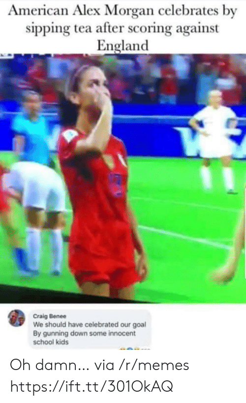 England, Memes, and School: American Alex Morgan celebrates by  sipping tea after scoring against  England  Craig Benee  We should have celebrated our goal  By gunning down some innocent  school kids Oh damn… via /r/memes https://ift.tt/301OkAQ