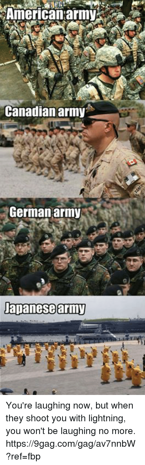 germane: American:army  Canadianarmy  German army  Dapanesearmy You're laughing now, but when they shoot you with lightning, you won't be laughing no more. https://9gag.com/gag/av7nnbW?ref=fbp