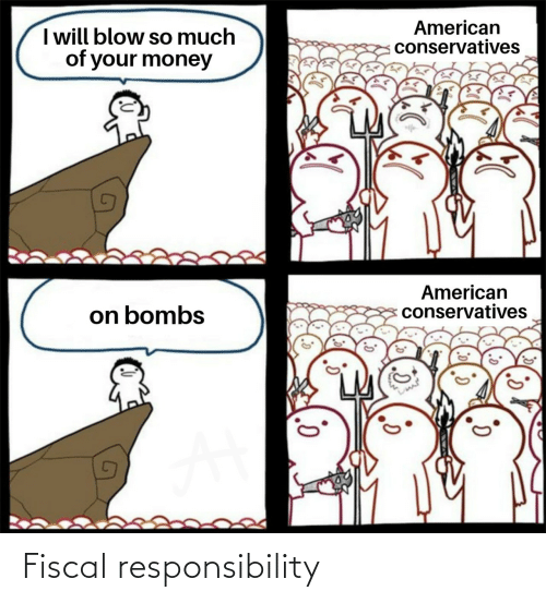 Responsibility: American  conservatives  I will blow so much  of your money  American  conservatives  on bombs Fiscal responsibility