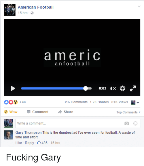 Americanness: American Football  15 hrs  a m e r I C  a n f o o t b a l l  -0:03 IX  316 comments 1.2K Shares 81K Views  wow Comment  Share  Top Comments  Write a comment.  Gary Thompson This is the dumbest ad e ever seen for football. A waste of  time and effort.  Like Reply  486 15 hrs Fucking Gary