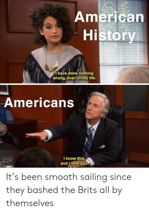 brits: American  History  Thave done nothing  wrong, ever, in my life.  Americans  I know this,  and IHove you. It's been smooth sailing since they bashed the Brits all by themselves