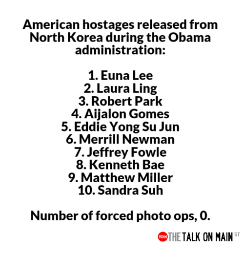 Bae, Memes, and Newman: American hostages released from  North Korea during the Obama  administration:  1. Euna Lee  2. Laura Ling  3. Robert Park  4. Aijalon Gomes  5. Eddie Yong Su Jun  6. Merrill Newman  7. Jeffrey Fowle  8. Kenneth Bae  9. Matthew Miller  10. Sandra Suh  Number of forced photo ops, 0.  THE TALK ON MAIN ST