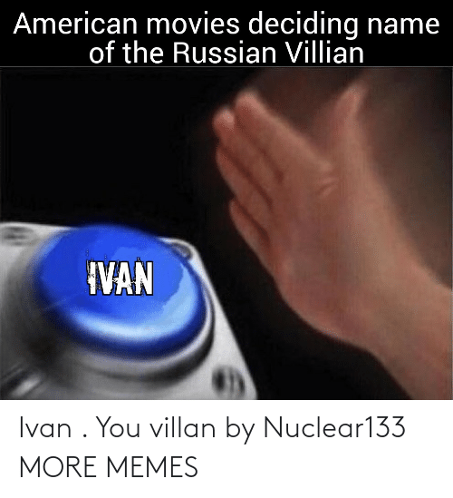 name of: American movies deciding name  of the Russian Villian  IVAN Ivan . You villan by Nuclear133 MORE MEMES