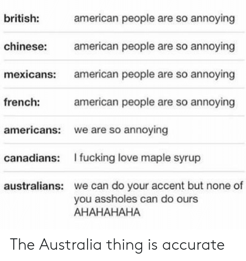 Fucking, Love, and American: american people are so annoying  british:  american people are so annoying  chinese:  american people are so annoying  mexicans:  french:  american people are so annoying  americans:  we are so annoying  I fucking love maple syrup  canadians:  we can do your accent but none of  you assholes can do ours  АНАНАНАНА  australians: The Australia thing is accurate