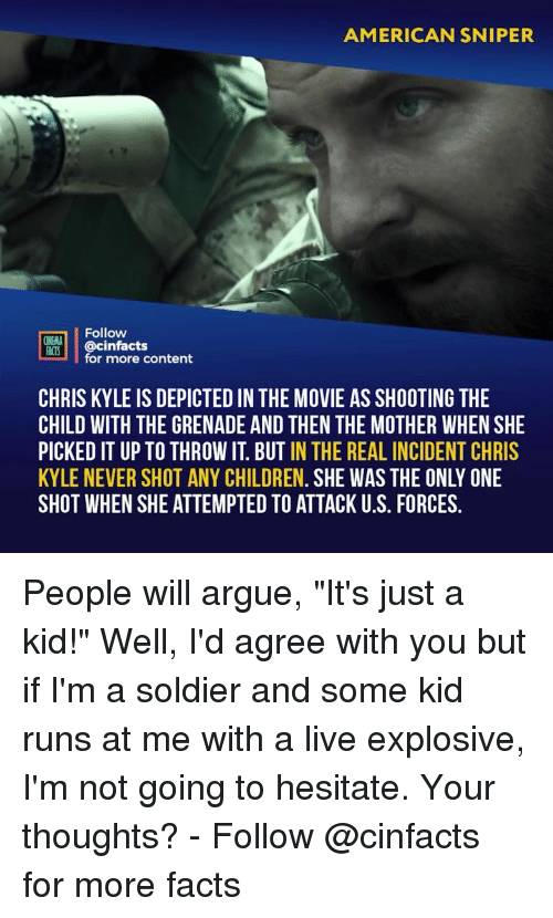 """explosive: AMERICAN SNIPER  Follow  NEMA  ACTS @cinfacts  for more content  CHRIS KYLE IS DEPICTED IN THE MOVIE AS SHOOTING THE  CHILD WITH THE GRENADE AND THEN THE MOTHER WHEN SHE  PICKED IT UP TO THROW IT. BUT IN THE REAL INCIDENT CHRIS  KYLE NEVER SHOT ANY CHILDREN. SHE WAS THE ONLY ONE  SHOT WHEN SHE ATTEMPTED TO ATTACK U.S. FORCES. People will argue, """"It's just a kid!"""" Well, I'd agree with you but if I'm a soldier and some kid runs at me with a live explosive, I'm not going to hesitate. Your thoughts? - Follow @cinfacts for more facts"""
