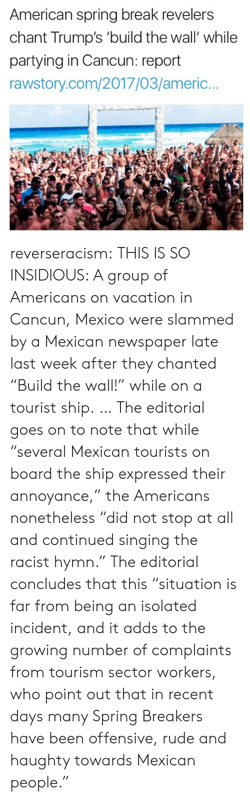 """insidious: American spring break revelers  chant Trump's 'build the wall' while  partying in Cancun: report  rawstory.com/2017/03/americ.. reverseracism: THIS IS SO INSIDIOUS:   A group of Americans on vacation in Cancun, Mexico were slammed by a Mexican newspaper late last week after they chanted """"Build the wall!"""" while on a tourist ship.  … The editorial goes on to note that while """"several Mexican tourists on board the ship expressed their annoyance,"""" the Americans nonetheless """"did not stop at all and continued singing the racist hymn.""""  The editorial concludes that this """"situation is far from being an isolated incident, and it adds to the growing number of complaints from tourism sector workers, who point out that in recent days many Spring Breakers have been offensive, rude and haughty towards Mexican people."""""""