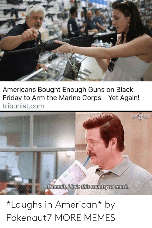 Dammits: Americans Bought Enough Guns on Black  Friday to Arm the Marine Corps - Yet Again!  tribunist.com  Dammits love this Country so much *Laughs in American* by Pokenaut7 MORE MEMES