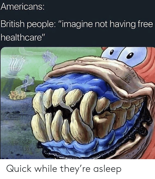 """Free, British, and Imagine: Americans:  British people: """"imagine not having free  healthcare"""" Quick while they're asleep"""