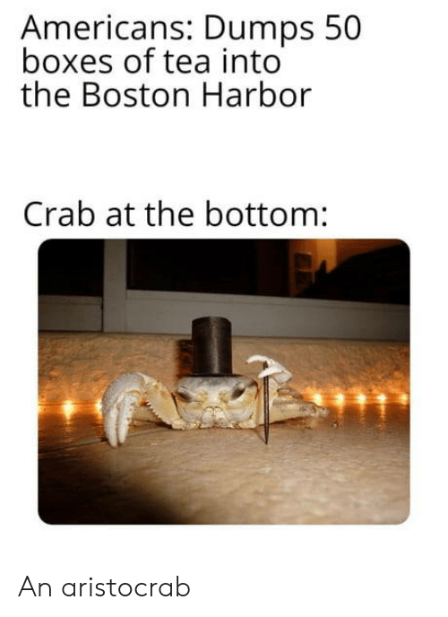 Boxes: Americans: Dumps 50  boxes of tea into  the Boston Harbor  Crab at the bottom: An aristocrab