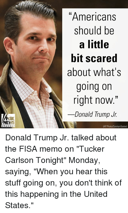 "Donald Trump, Memes, and News: ""Americans  should be  a little  bit scared  about what's  going on  right now.""  Donald lrump Jf.  FOX  NEWS  chan ne  (AP Photo/Carolyn Kaster) Donald Trump Jr. talked about the FISA memo on ""Tucker Carlson Tonight"" Monday, saying, ""When you hear this stuff going on, you don't think of this happening in the United States."""