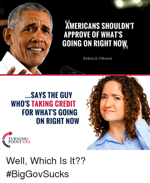 Memes, Obama, and Barack Obama: AMERICANS SHOULDN'T  APPROVE OF WHAT'S  GOING ON RIGHT NOW  BARACK OBAMA  SAYS THE GUY  WHO'S TAKING CREDIT  FOR WHAT'S GOING  ON RIGHT NOW  TURNING Well, Which Is It?? #BigGovSucks