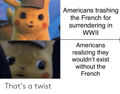 French, Wwii, and They: Americans trashing  the French for  surrendering in  WWII  Americans  realizing they  wouldn't exist  without the  French That's a twist