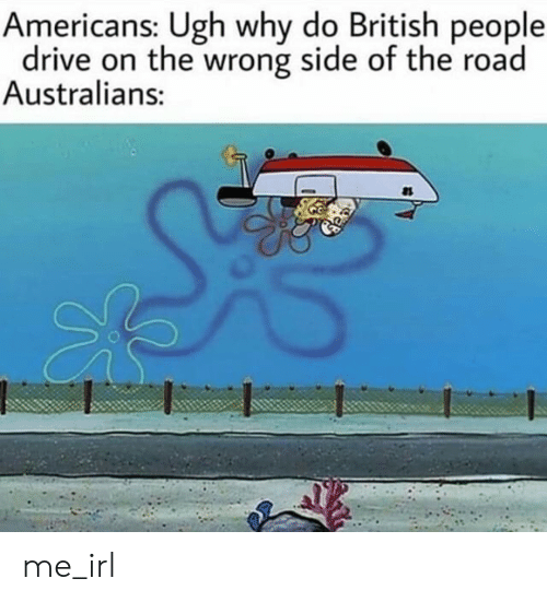 Drive, British, and The Road: Americans: Ugh why do British people  drive on the wrong side of the road  Australians: me_irl