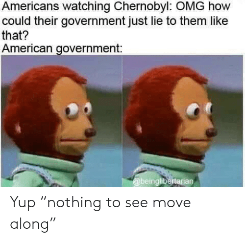 "chernobyl: Americans watching Chernobyl: OMG how  could their government just lie to them like  that?  American government:  @beinglibertarian Yup ""nothing to see move along"""
