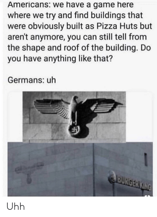 germans: Americans: we have a game here  where we try and find buildings that  were obviously built as Pizza Huts but  aren't anymore, you can still tell from  the shape and roof of the building. Do  you have anything like that?  Germans: uh Uhh