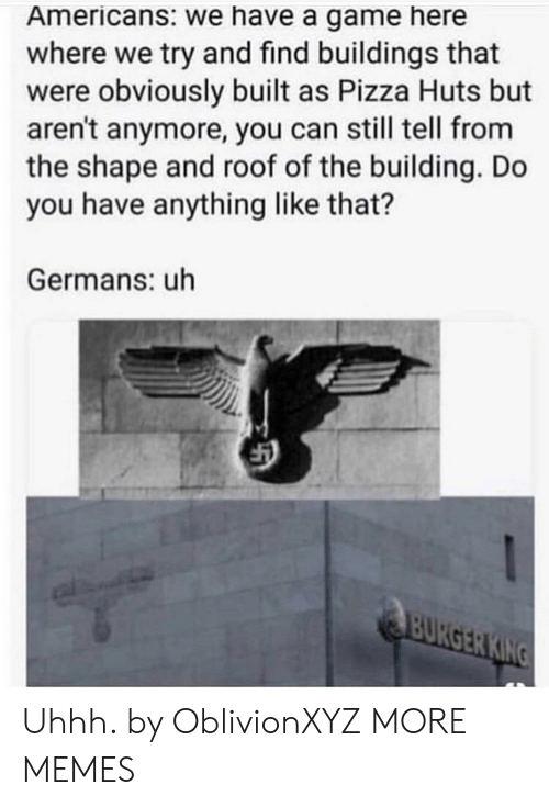 germans: Americans: we have a game here  where we try and find buildings that  were obviously built as Pizza Huts but  aren't anymore, you can still tell from  the shape and roof of the building. Do  you have anything like that?  Germans: uh Uhhh. by OblivionXYZ MORE MEMES