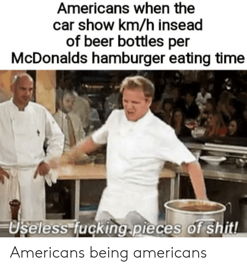 Beer, Fucking, and McDonalds: Americans when the  car show km/h insead  of beer bottles per  McDonalds hamburger eating time  Useless fucking.pieces of shitl Americans being americans