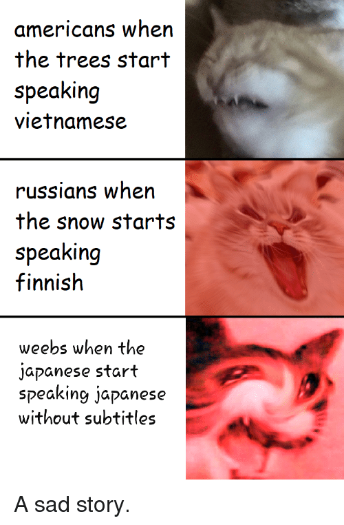 Vietnamese: americans when  the trees start  speaking  vietnamese  russians when  the snow starts  speaking  finnish  weebs when the  japanese start  speaking japanese  without subtitles A sad story.
