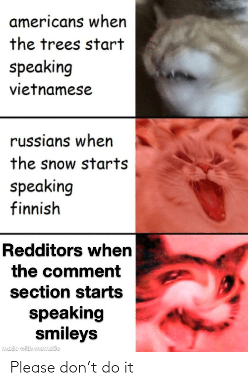 Vietnamese: americans when  the trees start  speaking  vietnamese  russians when  the snow starts  speaking  finnish  Redditors when  the comment  section starts  speaking  smileys  made with mematic Please don't do it