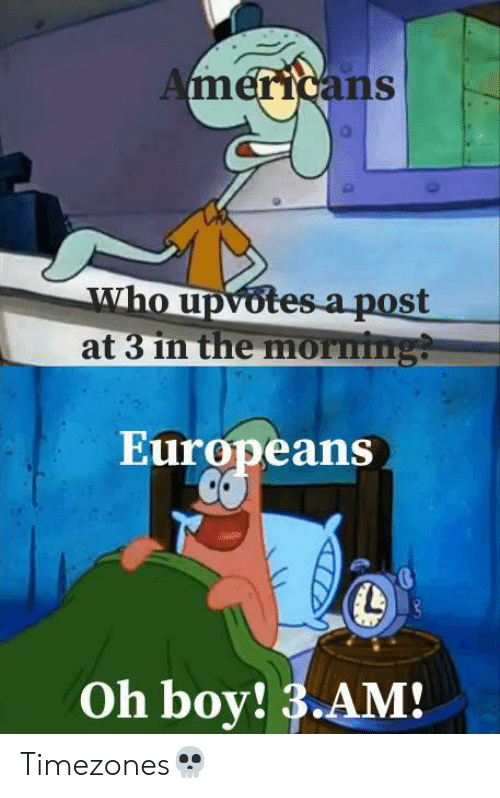 Boy, Who, and Post: Americans  who upvotes a post  at 3 in the morming?  Europeans  Oh boy! 3.AM! Timezones💀