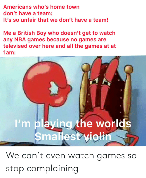 Nba Games: Americans who's home town  don't have a team:  It's so unfair that we don't have a team!  Me a British Boy who doesn't get to watch  any NBA games because no games are  televised over here and all the games at at  1am:  I'm playing the worlds  Smallest violin We can't even watch games so stop complaining