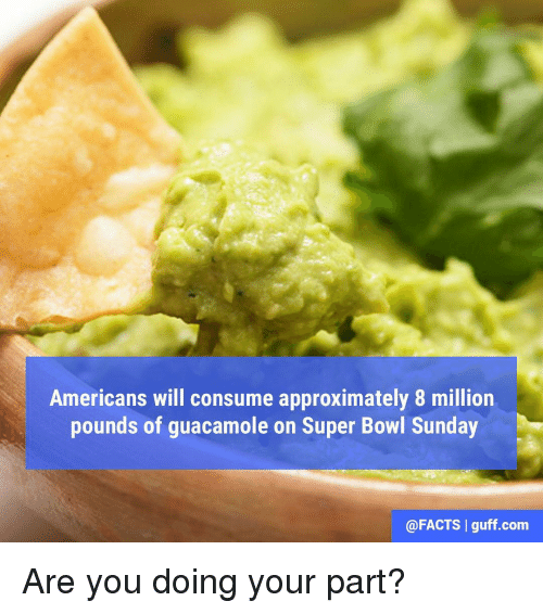 Guacamole, Memes, and 🤖: Americans will consume approximately 8 million  pounds of guacamole on Super Bowl Sunday  @FACTS I guff com Are you doing your part?