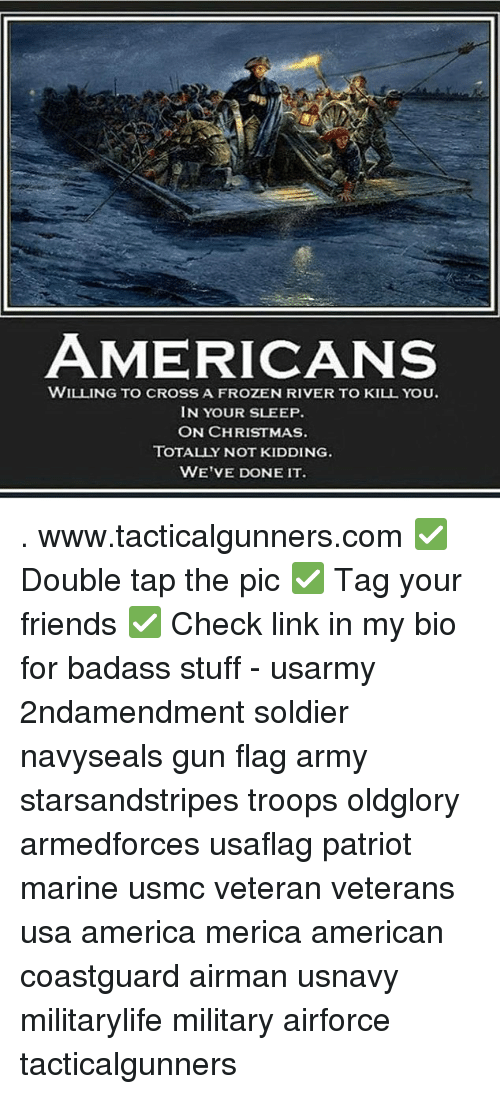 America, Christmas, and Friends: AMERICANS  WILLING TO CROSS A FROZEN RIVER TO KILL YOU.  IN YOUR SLEEP  ON CHRISTMAS.  TOTALLY NOT KIDDING.  WE'VE DONE IT . www.tacticalgunners.com ✅ Double tap the pic ✅ Tag your friends ✅ Check link in my bio for badass stuff - usarmy 2ndamendment soldier navyseals gun flag army starsandstripes troops oldglory armedforces usaflag patriot marine usmc veteran veterans usa america merica american coastguard airman usnavy militarylife military airforce tacticalgunners