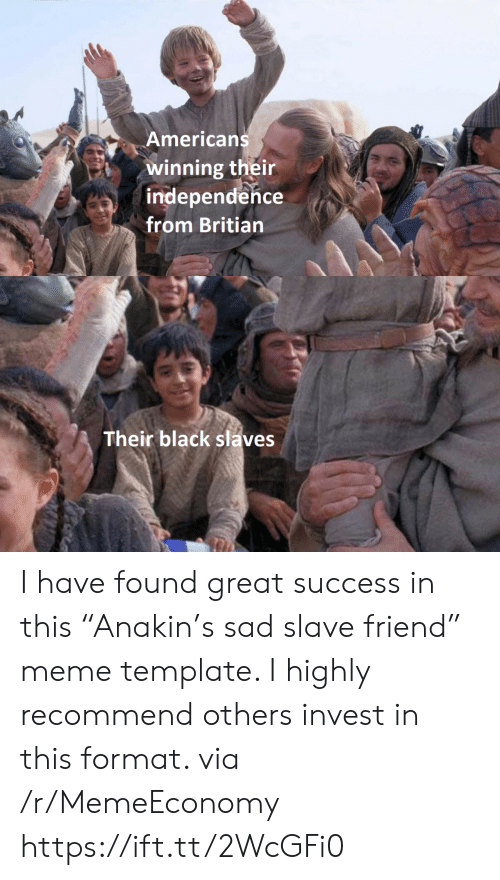 "independence: Americans  winning their  independence  from Britian  Their black slaves I have found great success in this ""Anakin's sad slave friend"" meme template. I highly recommend others invest in this format. via /r/MemeEconomy https://ift.tt/2WcGFi0"