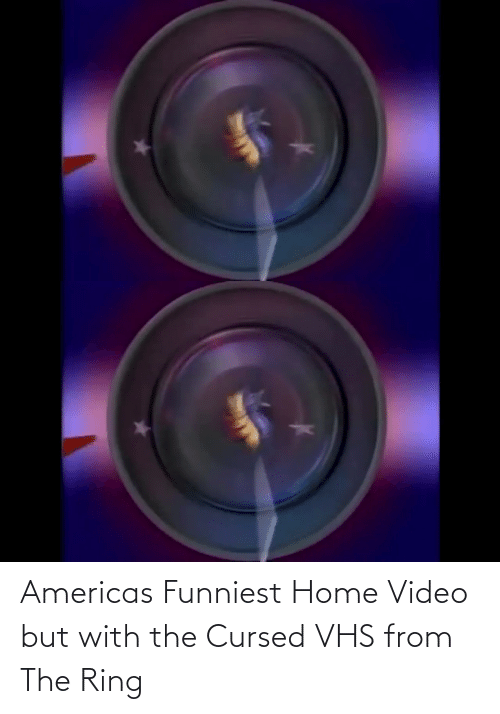 Home: Americas Funniest Home Video but with the Cursed VHS from The Ring