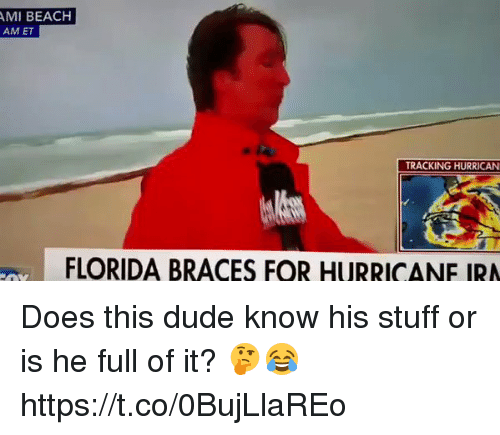 Amie: AMI BEACH  AM ET  TRACKING HURRICAN  FLORIDA BRACES FOR HURRICANE IRA Does this dude know his stuff or is he full of it? 🤔😂 https://t.co/0BujLlaREo