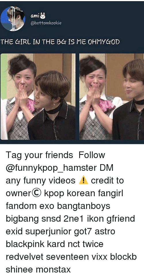 Amie: ami  @bottomkookie  THE GIRL IN THE BG IS ME OHMYGOD 》Tag your friends 》》 Follow @funnykpop_hamster 》》》DM any funny videos ⚠ credit to owner© kpop korean fangirl fandom exo bangtanboys bigbang snsd 2ne1 ikon gfriend exid superjunior got7 astro blackpink kard nct twice redvelvet seventeen vixx blockb shinee monstax