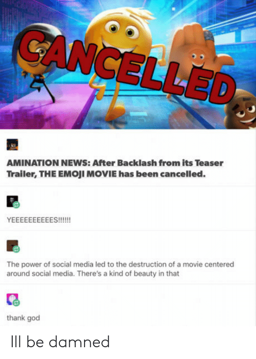 Be Damned: AMINATION NEWS: After Backlash from its Teaser  Trailer, THE EMOJI MOVIE has been cancelled.  The power of social media led to the destruction of a movie centered  around social media. There's a kind of beauty in that  thank god Ill be damned