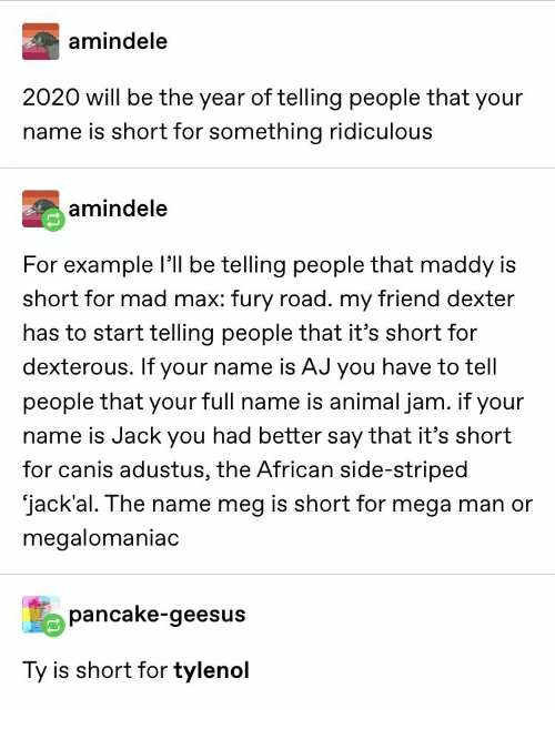 for example: amindele  2020 will be the year of telling people that your  name is short for something ridiculous  amindele  For example l be telling people that maddy is  short for mad max: fury road. my friend dexter  has to start telling people that it's short for  dexterous. If your name is AJ you have to tell  people that your full name is animal jam. if your  name is Jack you had better say that it's short  for canis adustus, the African side-striped  jack'al. The name meg is short for mega man or  megalomaniac  pancake-geesus  Ty is short for tylenol