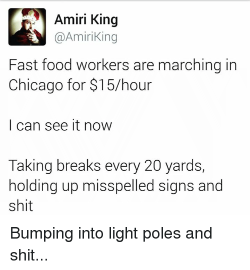 Fast Food Worker: Amiri King  @Amiri King  Fast food workers are marching in  Chicago for $15 hour  I can see it now  Taking breaks every 20 yards,  holding up misspelled signs and  shit Bumping into light poles and shit...