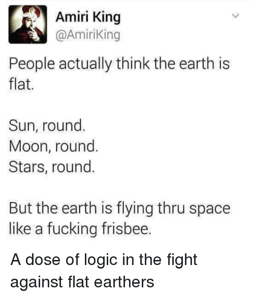 Fucking, Logic, and Earth: Amiri King  @AmiriKing  People actually think the earth is  flat  Sun, round  Moon, round  Stars, round  9  But the earth is flying thru space  like a fucking frisbee A dose of logic in the fight against flat earthers