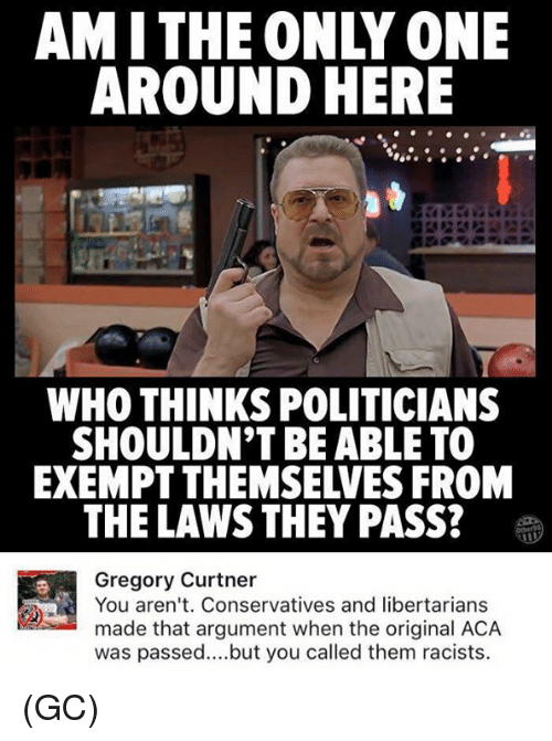 argumentative: AMITHE ONLY ONE  AROUND HERE  WHO THINKS POLITICIANS  SHOULDN'T BE ABLE TO  EXEMPT THEMSELVES FROM  THE LAWS THEY PASS?  Gregory Curtner  You aren't. Conservatives and libertarians  made that argument when the original ACA  was passed..but you called them racists. (GC)