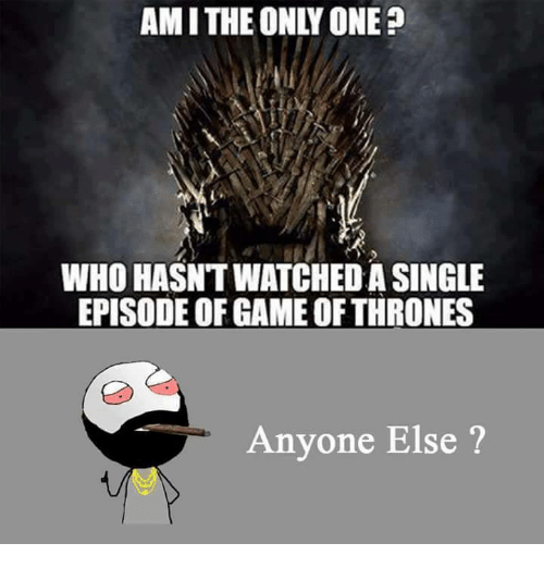 Amith: AMITHE ONLY ONE?  WHO HASNTWATCHED A SINGLE  EPISODE OF GAME OF THRONES  Anyone Else